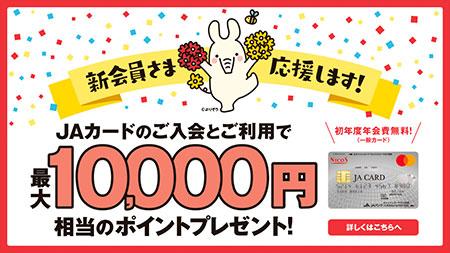 新会員さま応援します!JAカードのご入会とご利用で最大10,000円相当のポイントプレゼント!